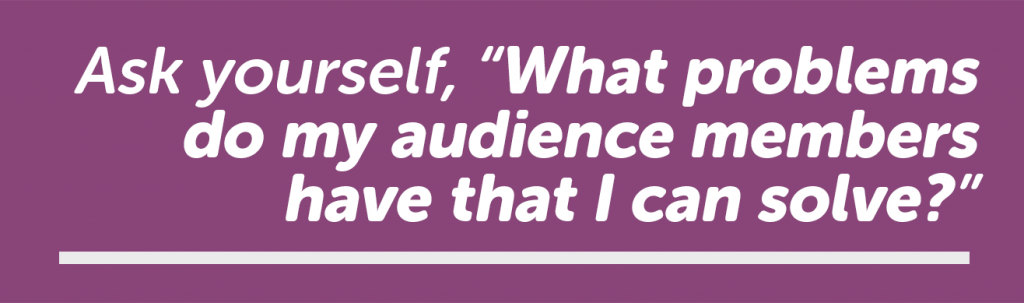 Ask yourself what problems do my audience members have that I can solve?