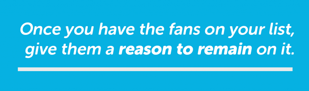 Give your fans a reason to stay on your email list after they subscribe.