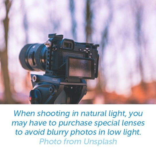 When shooting in natural light, you may have to purchase special lenses to avoid blurry photos in low light.