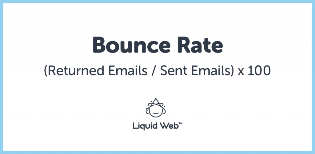 Bounce rate is the percentage of email addresses that returned an error after they were sent.
