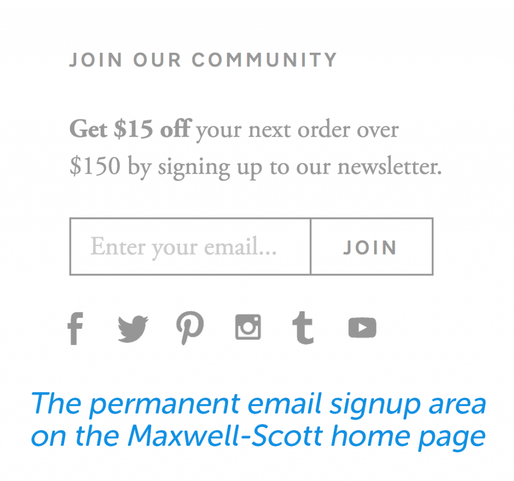Here is the permanent email signup that Maxwell-Scott uses on their homepage.