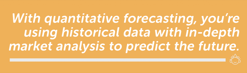 With quantitative forecasting, you're using historical data with in-depth market analysis to predict the future.