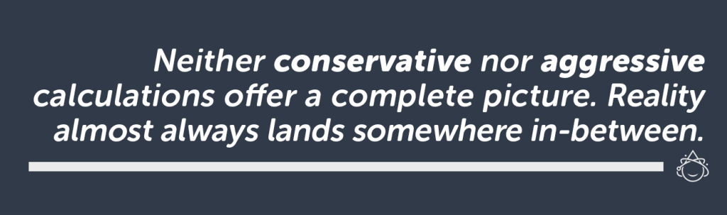 Neither conservative nor aggressive calculations offer a good estimation. Reality will land somewhere between.