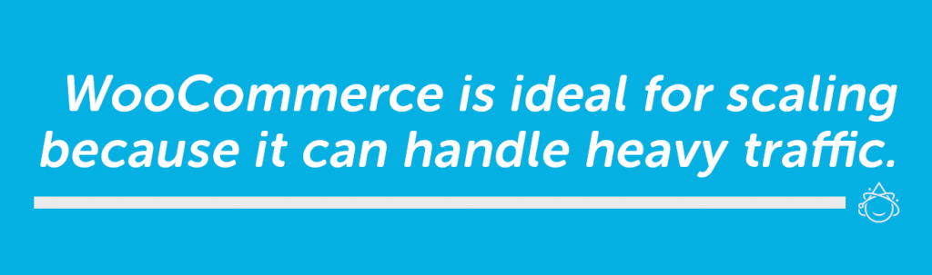 WooCommere is ideal for scaling because it can handle heavy traffic.