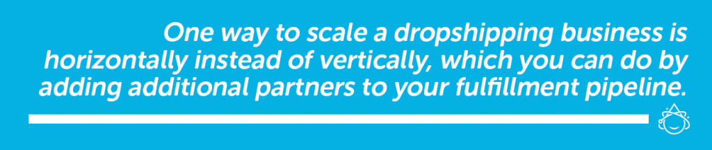 One way to scale a dropshipping business is horizontally instead of vertically, which you can do by adding additional partners to the fulfillment pipeline.
