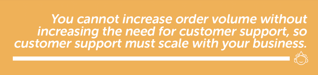 You cannot increase order volume without increasing the need for customer support, so customer support must scale with your business.