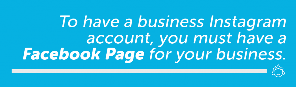 To have a business Instagram account, you must have a Facebook Page for your business.