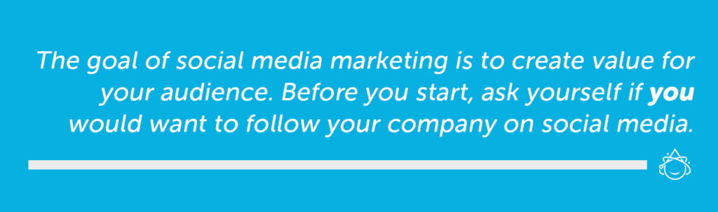 The goal of social media marketing is to create value for you audience. Before you start, ask yourself if you would want to follow your company on social media.