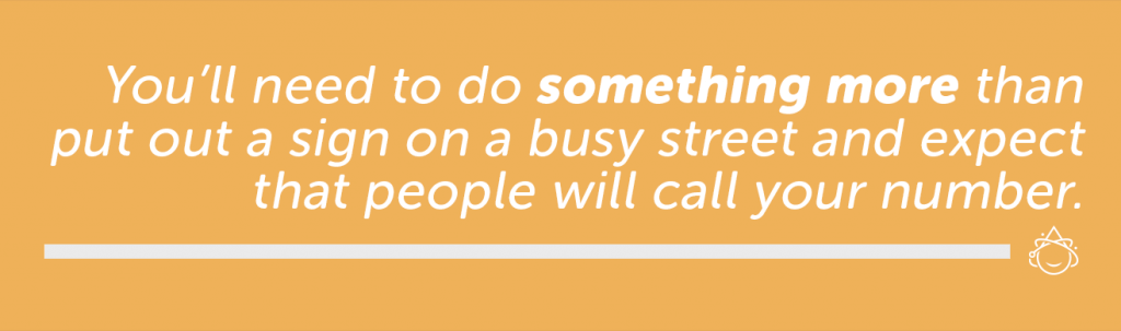 You'll need to do something more than put out a sign on a busy street and expect that people will call your number.