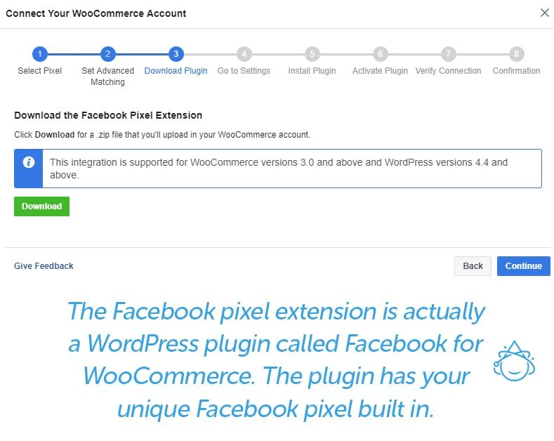 Step 3 Download Plugin - The Facebook pixel extension is actually a WordPress plugin called Facebook for WooCommerce. The plugin has your unique Facebook pixel built-in.