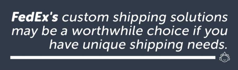 FedEx's custom shipping solutions may be a worthwhile choice if you have unique shipping needs.