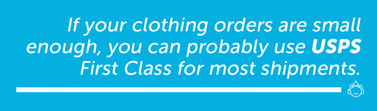 If your clothing orders are small enough, you can probably use USPS First Class for most shipments.